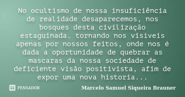 No ocultismo de nossa insuficiência de realidade desaparecemos, nos bosques desta civilização estaguinada. tornando nos visíveis apenas por nossos feitos, onde ... Frase de Marcelo Samuel Siqueira Brauner.