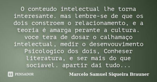 O conteudo intelectual lhe torna interesante. mas lenbre-se de que os dois constroem o relacionamento, e a teoria é amarga perante a cultura. voce tera de dosar... Frase de Marcelo Samuel Siqueira Brauner.