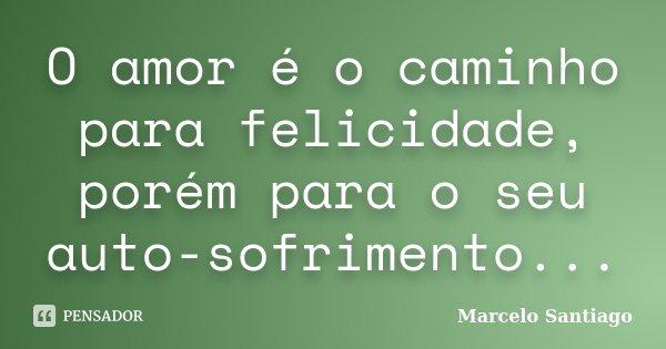 O amor é o caminho para felicidade, porém para o seu auto-sofrimento...... Frase de Marcelo Santiago.