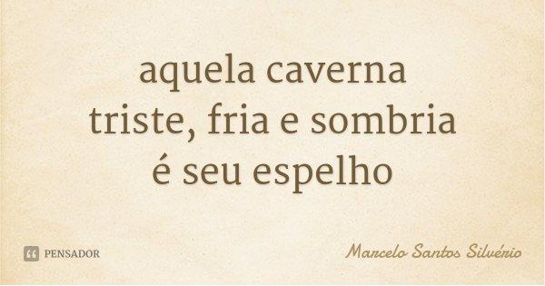 aquela caverna triste, fria e sombria é seu espelho... Frase de Marcelo Santos Silvério.