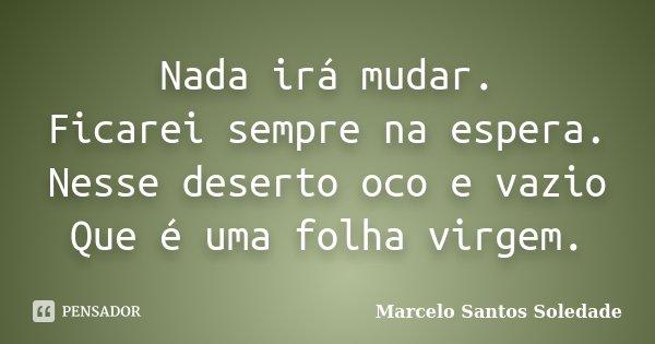 Nada irá mudar. Ficarei sempre na espera. Nesse deserto oco e vazio Que é uma folha virgem.... Frase de Marcelo Santos Soledade.