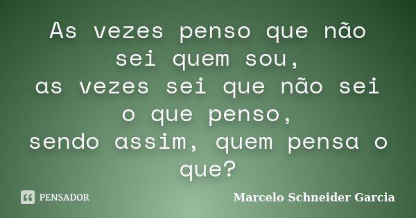 As vezes penso que não sei quem sou, as vezes sei que não sei o que penso, sendo assim, quem pensa o que?... Frase de Marcelo Schneider Garcia.