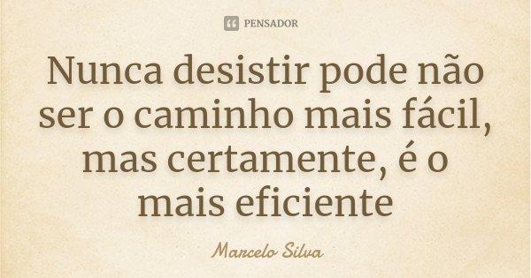 Nunca desistir pode não ser o caminho mais fácil, mas certamente, é o mais eficiente... Frase de Marcelo Silva.