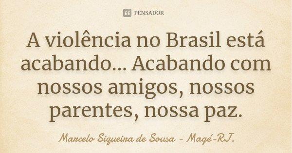 A violência no Brasil está acabando... Acabando com nossos amigos, nossos parentes, nossa paz.... Frase de Marcelo Siqueira de Sousa - Magé-RJ..