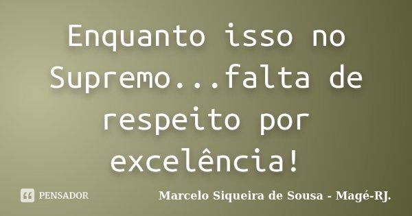 Enquanto isso no Supremo...falta de respeito por excelência!... Frase de Marcelo Siqueira de Sousa - Magé-RJ..
