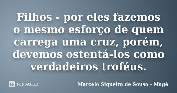 Filhos - por eles fazemos o mesmo esforço de quem carrega uma cruz, porém, devemos ostentá-los como verdadeiros troféus.... Frase de Marcelo Siqueira de Sousa - Magé.