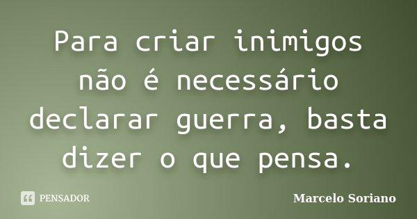 Para criar inimigos não é necessário declarar guerra, basta dizer o que pensa.... Frase de Marcelo Soriano.
