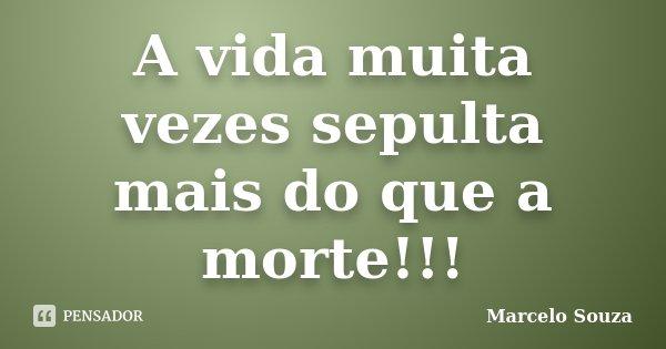 A vida muita vezes sepulta mais do que a morte!!!... Frase de Marcelo Souza.