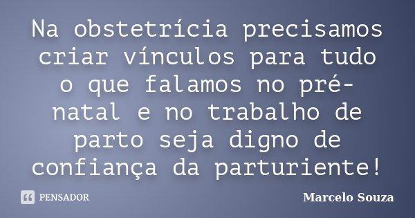 Na obstetrícia precisamos criar vínculos para tudo o que falamos no pré-natal e no trabalho de parto seja digno de confiança da parturiente!!!... Frase de Marcelo Souza.