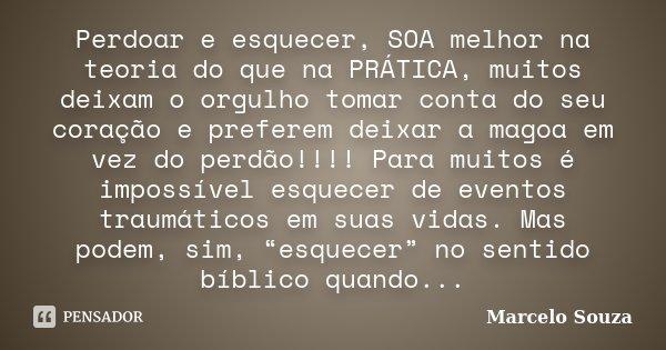 Perdoar e esquecer, SOA melhor na teoria do que na PRÁTICA, muitos deixam o orgulho tomar conta do seu coração e preferem deixar a magoa em vez do perdão!!!! Pa... Frase de Marcelo Souza.