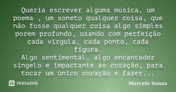 Queria escrever alguma música, um poema , um soneto qualquer coisa, que não fosse qualquer coisa algo simples porem profundo, usando com perfeição cada virgula,... Frase de Marcelo Souza.