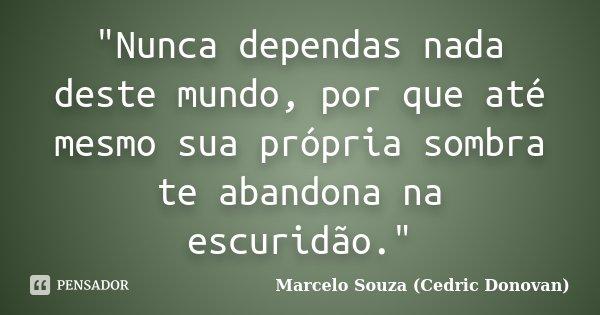 """Nunca dependas nada deste mundo, por que até mesmo sua própria sombra te abandona na escuridão.""... Frase de Marcelo Souza (Cedric Donovan)."