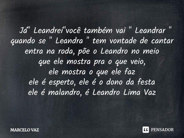""" Já"""" Leandrei """"você também vai """" Leandrar """" quando se """" Leandra """" tem vontade de cantar  entra na roda, põe o Leandro no meio ... Frase de MARCELO VAZ."""