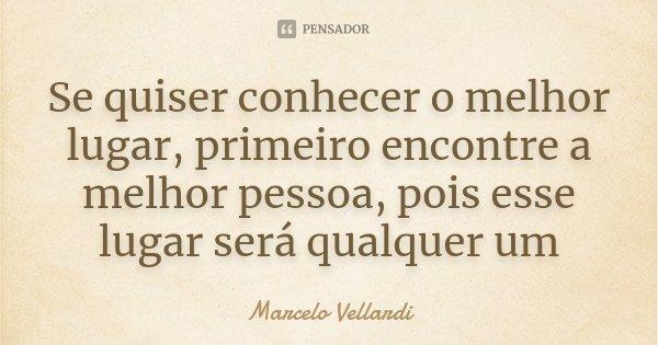 Se quiser conhecer o melhor lugar, primeiro encontre a melhor pessoa, pois esse lugar será qualquer um... Frase de Marcelo Vellardi.
