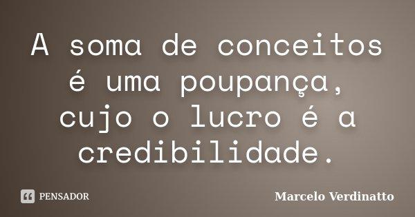 A soma de conceitos é uma poupança, cujo o lucro é a credibilidade.... Frase de Marcelo Verdinatto.