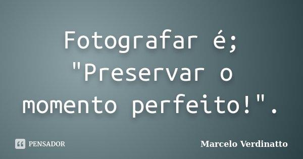 """Fotografar é; """"Preservar o momento perfeito!"""".... Frase de Marcelo Verdinatto."""