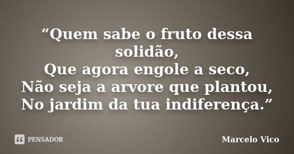 """""""Quem sabe o fruto dessa solidão, Que agora engole a seco, Não seja a arvore que plantou, No jardim da tua indiferença.""""... Frase de marcelo vico."""