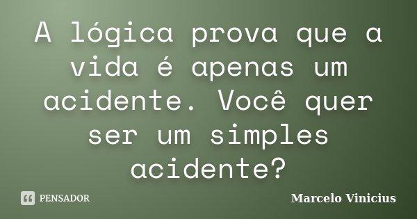 A lógica prova que a vida é apenas um acidente. Você quer ser um simples acidente?... Frase de Marcelo Vinicius.