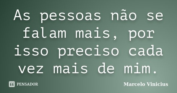 As pessoas não se falam mais, por isso preciso cada vez mais de mim.... Frase de Marcelo Vinicius.