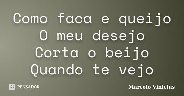 Como faca e queijo O meu desejo Corta o beijo Quando te vejo... Frase de Marcelo Vinicius.