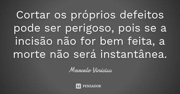 Cortar os próprios defeitos pode ser perigoso, pois se a incisão não for bem feita, a morte não será instantânea.... Frase de Marcelo Vinicius.