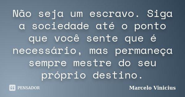 Não seja um escravo. Siga a sociedade até o ponto que você sente que é necessário, mas permaneça sempre mestre do seu próprio destino.... Frase de Marcelo Vinicius.