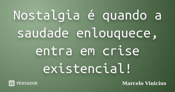 Nostalgia é quando a saudade enlouquece, entra em crise existencial!... Frase de Marcelo Vinicius.