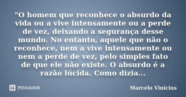 """""""O homem que reconhece o absurdo da vida ou a vive intensamente ou a perde de vez, deixando a segurança desse mundo. No entanto, aquele que não o reconhece... Frase de Marcelo Vinicius."""