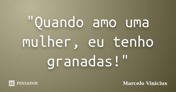 """""""Quando amo uma mulher, eu tenho granadas!""""... Frase de Marcelo Vinicius."""