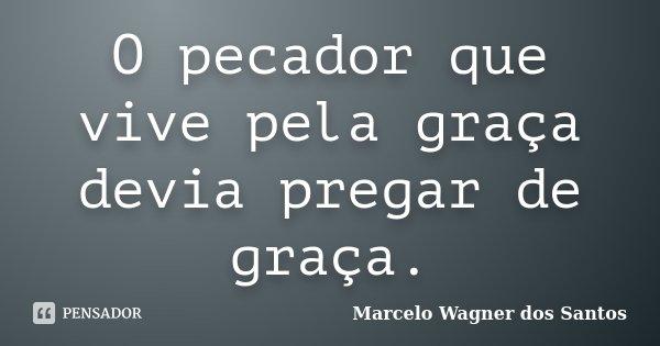 O pecador que vive pela graça devia pregar de graça.... Frase de Marcelo Wagner dos Santos.