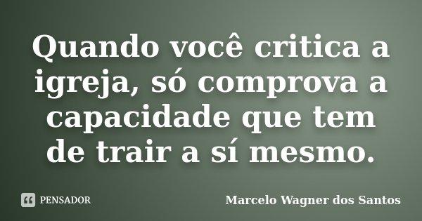 Quando você critica a igreja, só comprova a capacidade que tem de trair a sí mesmo.... Frase de Marcelo Wagner dos Santos.