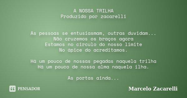 A NOSSA TRILHA Produzido por zacarelli As pessoas se entusiasmam, outras duvidam... Não cruzemos os braços agora Estamos no circulo do nosso limite No ápice do ... Frase de Marcelo Zacarelli.