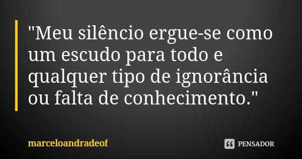 """""""Meu silêncio ergue-se como um escudo para todo e qualquer tipo de ignorância ou falta de conhecimento.""""... Frase de marceloandradeof."""