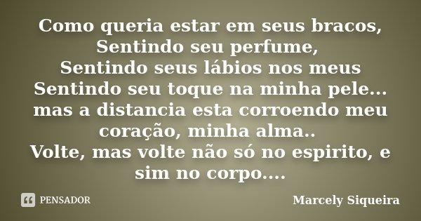Como queria estar em seus bracos, Sentindo seu perfume, Sentindo seus lábios nos meus Sentindo seu toque na minha pele... mas a distancia esta corroendo meu cor... Frase de Marcely Siqueira.
