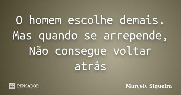 O homem escolhe demais. Mas quando se arrepende, Não consegue voltar atrás... Frase de Marcely Siqueira.