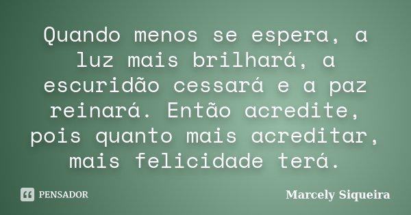 Quando menos se espera, a luz mais brilhará, a escuridão cessará e a paz reinará. Então acredite, pois quanto mais acreditar, mais felicidade terá.... Frase de Marcely Siqueira.