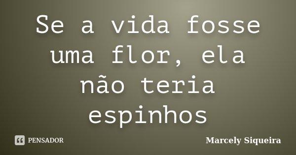 Se a vida fosse uma flor, ela não teria espinhos... Frase de Marcely Siqueira.