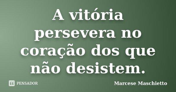 A vitória persevera no coração dos que não desistem.... Frase de Marcese Maschietto.