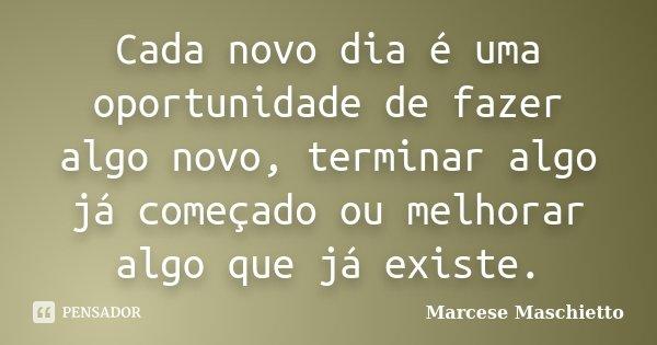 Cada novo dia é uma oportunidade de fazer algo novo, terminar algo já começado ou melhorar algo que já existe.... Frase de Marcese Maschietto.