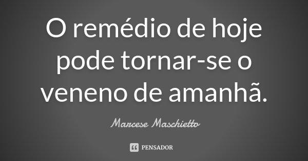 O remédio de hoje pode tornar-se o veneno de amanhã.... Frase de Marcese Maschietto.