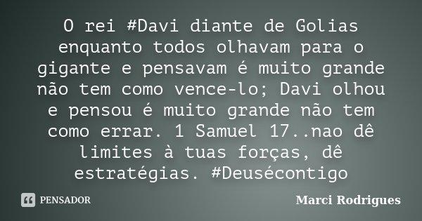 O rei #Davi diante de Golias enquanto todos olhavam para o gigante e pensavam é muito grande não tem como vence-lo; Davi olhou e pensou é muito grande não tem c... Frase de Marci Rodrigues.