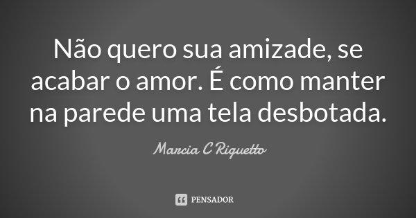 Não quero sua amizade, se acabar o amor. É como manter na parede uma tela desbotada.... Frase de Marcia C Riguetto.