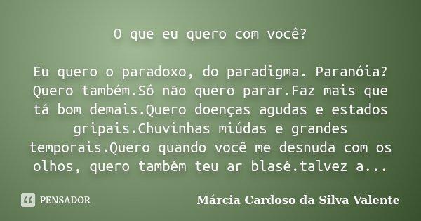 O que eu quero com você? Eu quero o paradoxo, do paradigma. Paranóia?Quero também.Só não quero parar.Faz mais que tá bom demais.Quero doenças agudas e estados g... Frase de Marcia Cardoso da Silva Valente.