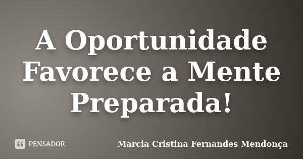 A Oportunidade Favorece a Mente Preparada!... Frase de Marcia Cristina Fernandes Mendonça.