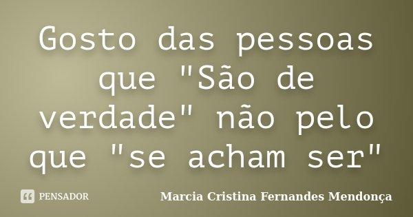 """Gosto das pessoas que """"São de verdade"""" não pelo que """"se acham ser""""... Frase de Marcia Cristina Fernandes Mendonça."""