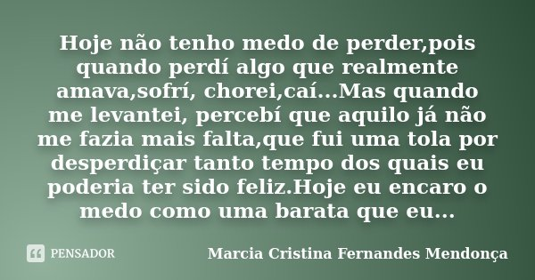 Hoje não tenho medo de perder,pois quando perdí algo que realmente amava,sofrí, chorei,caí...Mas quando me levantei, percebí que aquilo já não me fazia mais fal... Frase de Marcia Cristina Fernandes Mendonça.