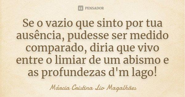 Se o vazio que sinto por tua ausência, pudesse ser medido comparado, diria que vivo entre o limiar de um abismo e as profundezas d'm lago!... Frase de Márcia Cristina Lio Magalhães.