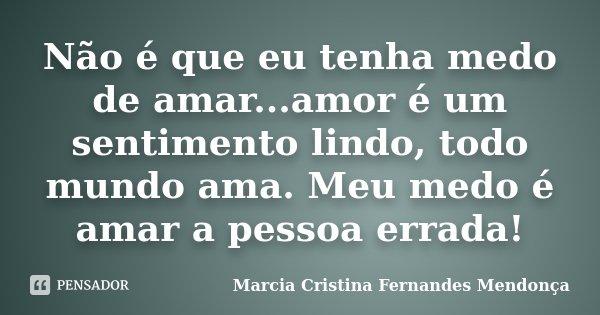 Não é que eu tenha medo de amar...amor é um sentimento lindo, todo mundo ama. Meu medo é amar a pessoa errada!... Frase de Marcia Cristina Fernandes mendonça.