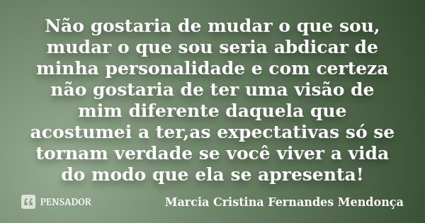 Não gostaria de mudar o que sou, mudar o que sou seria abdicar de minha personalidade e com certeza não gostaria de ter uma visão de mim diferente daquela que a... Frase de Marcia Cristina Fernandes mendonça.