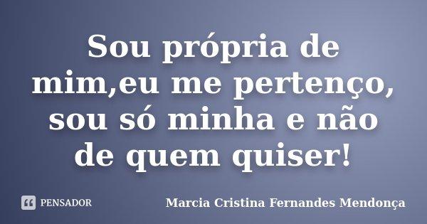 Sou própria de mim,eu me pertenço, sou só minha e não de quem quiser!... Frase de Marcia Cristina Fernandes Mendonça.